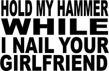 hold my hammer while i nail your grilfrien LEFT OR RIGHT VINYL DECAL STICKER 896