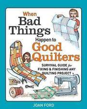 When Bad Things Happen to Good Quilters: Survival Guide for Fixing and Finishing