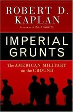 Imperial Grunts : The American Military on the Ground by Robert D. Kaplan (2005,