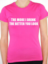 THE MORE I DRINK THE BETTER YOU LOOK - Humorous / Novelty Themed Womens T-Shirt