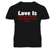 Love Is Watching Someone Elses Boring Show On Tv Funny T Shirt