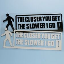 """ THE CLOSER YOU GET SLOWER I GO "" Funny Car/Window/Bumper Sticker/Decal"