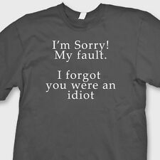 Sorry My Fault I Forgot You Were An Idiot T-shirt Funny Sarcastic Tee Shirt