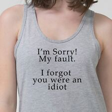 Sorry My Fault I Forgot You Were An Idiot T-shirt College Humor Adult Tank Top