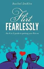 Flirt Fearlessly : The a to Z Guide to Getting Your Flirt On by Rachel DeAlto...