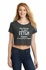 Stop Trying Make Fetch Happen Funny Ladies Crop Top Dog Lover Puppy Tee Z7