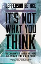 It's Not What You Think: Why Christianity Is about So Much More Than Going...NEW