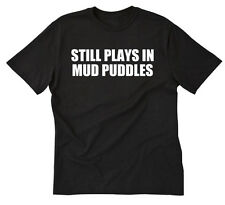 Still Plays In Mud Puddles T-shirt Funny Off Road 4x4 Mudding Tee Shirt S-5X