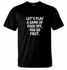 Let's Play A Game Of F**koff You Go First Offensive, Funny T-Shirts 14 Colors.