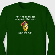 Not The Brightest Crayon In The Box...Sarcastic Humor Funny Long Sleeve T-shirt