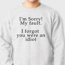 Sorry My Fault I Forgot You Were An Idiot T-shirt College Humor Crew Sweatshirt