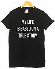 MY LIFE IS BASED ON A TRUE STORY JOKE FUNNY HUMOR T SHIRT