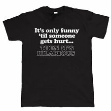It's Only Funny 'Til Someone Gets Hurt, Mens funny T Shirt - Gift for Dad