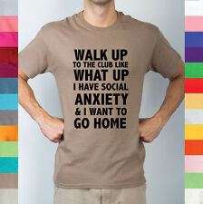 Walk Up To The Club Like What Up Social Anxiety Wanna Go Home Funny T Shirt R11