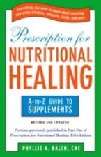 Prescription for Nutritional Healing : The A-to-Z Guide to Supplements by Phylli