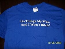 """""""DO THINGS MY WAY,  AND I WON'T BITCH"""" NEW QUALITY SHIRT!  GREAT GIFT!"""