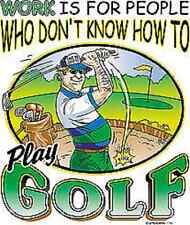 Work Is For People Who Don't Know How To Play Golf T-Shirt Any Size ~Funny~