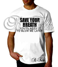 Save You Breath You'll Need It To Blow Me Later FUNNY RUDE OFFENSIVE T shirt