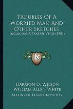 Troubles of a Worried Man and Other Sketches: Including a Take of Verse (1903) b