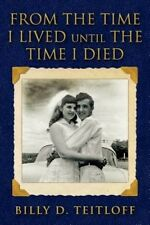 From the Time I Lived Until the Time I Died by MR Billy D Teitloff