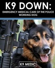 K9 Down: Emergency Medical Care of the Police Working Dog by K9 Medic