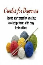 Crochet for Beginners: How to Start Creating Amazing Crochet Patterns with Easy:
