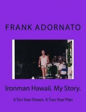 Ironman Hawaii. My Story.: A Ten Year Dream. a Two Year Plan by Frank Adornato