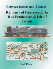 Between Downs and Thames - Railways of Gravesend, the Hoo Peninsular & Isle of G