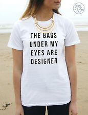 * THE BAGS UNDER MY EYES ARE DESIGNER T-shirt Top Fashion Tumblr Dope Blogger *