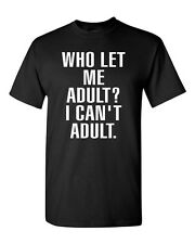 Who Let Me Adult? I Can't Adult. Child Parents Dad Mom Funny (Adult) T-Shirt Tee
