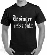SLOGAN,SINGER, LEAD VOCALS, HUMOUR, T SHIRT SIZE S-3XL THE SINGER NEEDS A PINT