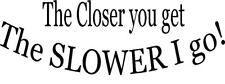 THE CLOSER YOU GET THE SLOWER I GO! funny vinyl decal sticker