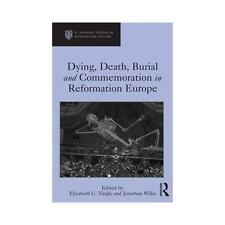 Dying, Death, Burial and Commemoration in Reformation Europe by Elizabeth C....