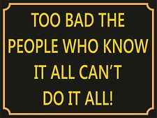 4035 TOO BAD THE PEOPLE WHO KNOW IT ALL CAN'T DO IT METAL WALL SIGN BRAND NEW