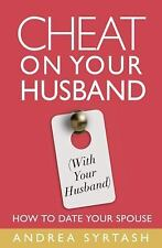 Cheat On Your Husband (with Your Husband): How to Date Your Spouse Syrtash, And