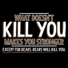 What Doesn't Kill You Makes You Stronger  ..Except Bears   Tshirt   Sizes/Colors