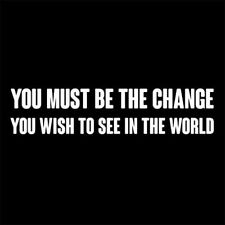 YOU MUST BE THE CHANGE YOU WISH TO SEE IN THE WORLD (GANDHI MAHATMA) T-SHIRT