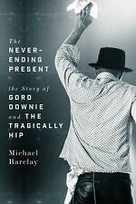 Never-ending Present: The Story of Gord Downie and the Tragically Hip by Michael