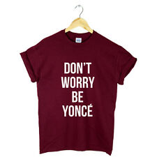 DON'T WORRY BE YONCE BEYONCE T SHIRT TOP TUMBLR DRUNK IN LOVE TOUR ALBUM GIFT