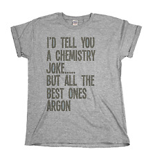 I`d Tell You A Chemistry Joke But The Best Ones Argon Mens & Ladies Unisex Fit T