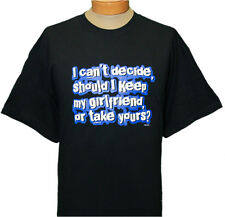 "NEW!! Men's Tee - ""I can't decide, should I keep my girlfriend, or take yours?"""