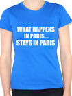 WHAT HAPPENS IN PARIS STAYS IN PARIS - Humorous / Novelty Themed Womens T-Shirt