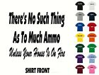 No Such Thing As To Much Ammo... T-Shirt #563- Free Shipping