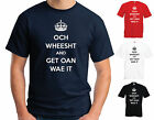 OCH WHEESHT AND GET OAN WAE IT T-SHIRT - SCOTLAND - JOKE - 3 COLOURS - ALL SIZES