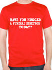 FUNERAL DIRECTOR - HAVE YOU HUGGED A - Deceased / Work Themed Mens T-Shirt