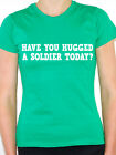 SOLDIER - HAVE YOU HUGGED A - Military / Armed Forces Themed Womens T-Shirt