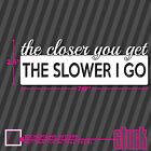 The Closer You Get The Slower I Go - vinyl decal sticker tailgaters haters brake
