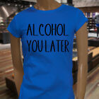 ALCOHOL YOU LATER BLACK HUMOR DRINKING DRUNK MEME Womens Blue T-Shirt