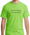 Unique T-shirt Gildan How Can I Miss You If You Won't Leave