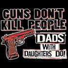 Guns Don't Kill - Dads Do   /3 Color T-Shirts Available /Sizes- S,M,L,XL,2XL,3XL